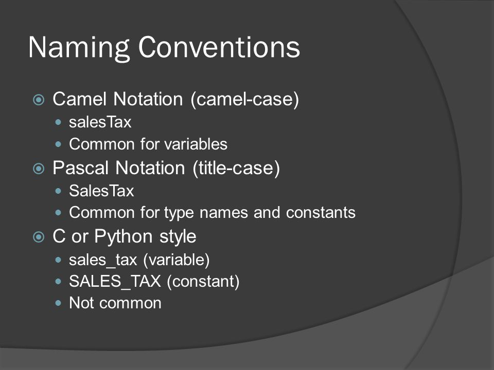 Naming Conventions  Camel Notation (camel-case) salesTax Common for variables  Pascal Notation (title-case) SalesTax Common for type names and constants  C or Python style sales_tax (variable) SALES_TAX (constant) Not common