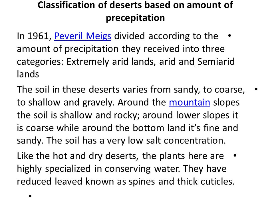 Classification of deserts based on amount of precepitation In 1961, Peveril Meigs divided according to the amount of precipitation they received into three categories: Extremely arid lands, arid and Semiarid landsPeveril Meigs The soil in these deserts varies from sandy, to coarse, to shallow and gravely.