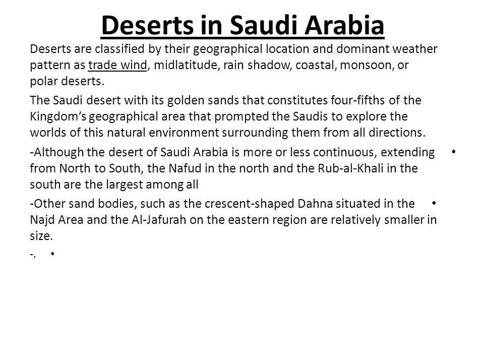 Deserts in Saudi Arabia Deserts are classified by their geographical location and dominant weather pattern as trade wind, midlatitude, rain shadow, coastal, monsoon, or polar deserts.