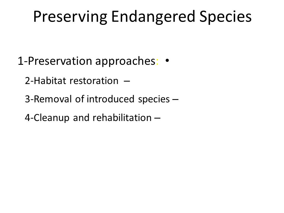 Preserving Endangered Species 1-Preservation approaches: – 2-Habitat restoration – 3-Removal of introduced species – 4-Cleanup and rehabilitation