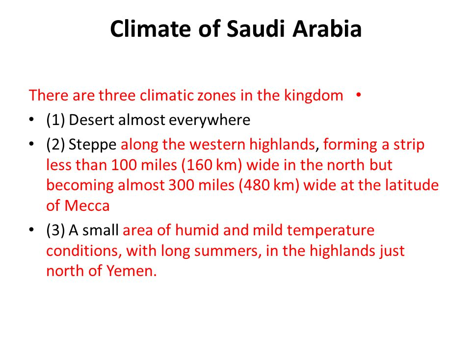 Climate of Saudi Arabia There are three climatic zones in the kingdom (1) Desert almost everywhere (2) Steppe along the western highlands, forming a strip less than 100 miles (160 km) wide in the north but becoming almost 300 miles (480 km) wide at the latitude of Mecca (3) A small area of humid and mild temperature conditions, with long summers, in the highlands just north of Yemen.