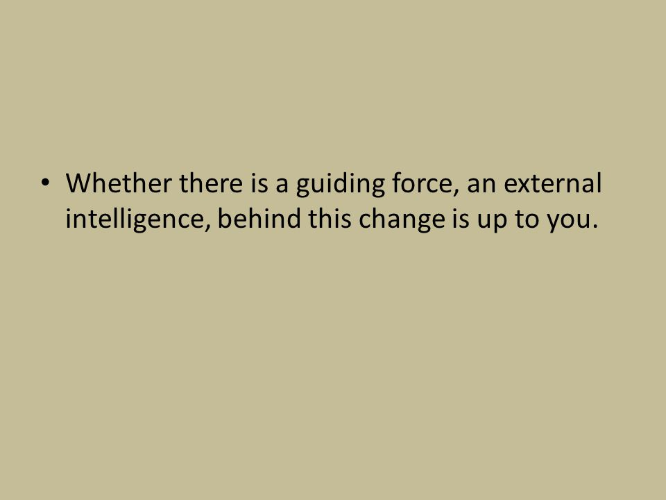 Whether there is a guiding force, an external intelligence, behind this change is up to you.