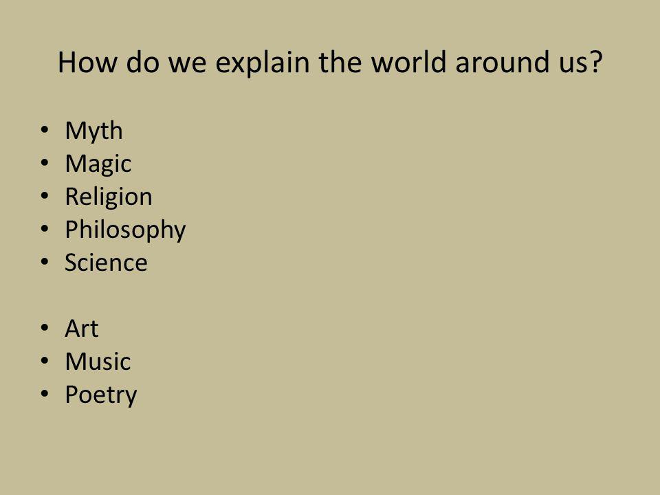 How do we explain the world around us Myth Magic Religion Philosophy Science Art Music Poetry