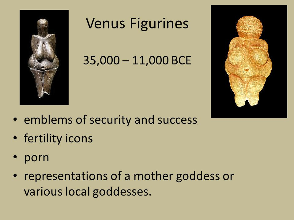 Venus Figurines 35,000 – 11,000 BCE emblems of security and success fertility icons porn representations of a mother goddess or various local goddesses.