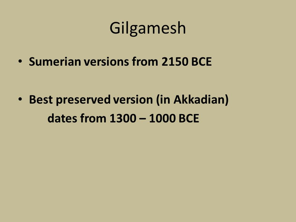 Gilgamesh Sumerian versions from 2150 BCE Best preserved version (in Akkadian) dates from 1300 – 1000 BCE