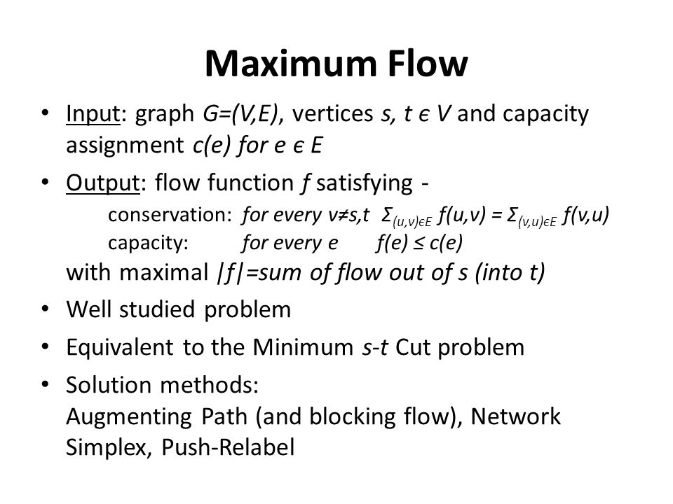 Maximum Flow Input: graph G=(V,E), vertices s, t є V and capacity assignment c(e) for e є E Output: flow function f satisfying - conservation: for every v≠s,t Σ (u,v)єE f(u,v) = Σ (v,u)єE f(v,u) capacity:for every ef(e) ≤ c(e) with maximal |f|=sum of flow out of s (into t) Well studied problem Equivalent to the Minimum s-t Cut problem Solution methods: Augmenting Path (and blocking flow), Network Simplex, Push-Relabel