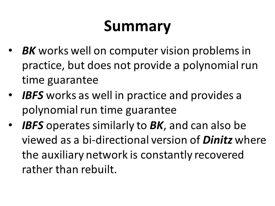 Summary BK works well on computer vision problems in practice, but does not provide a polynomial run time guarantee IBFS works as well in practice and provides a polynomial run time guarantee IBFS operates similarly to BK, and can also be viewed as a bi-directional version of Dinitz where the auxiliary network is constantly recovered rather than rebuilt.