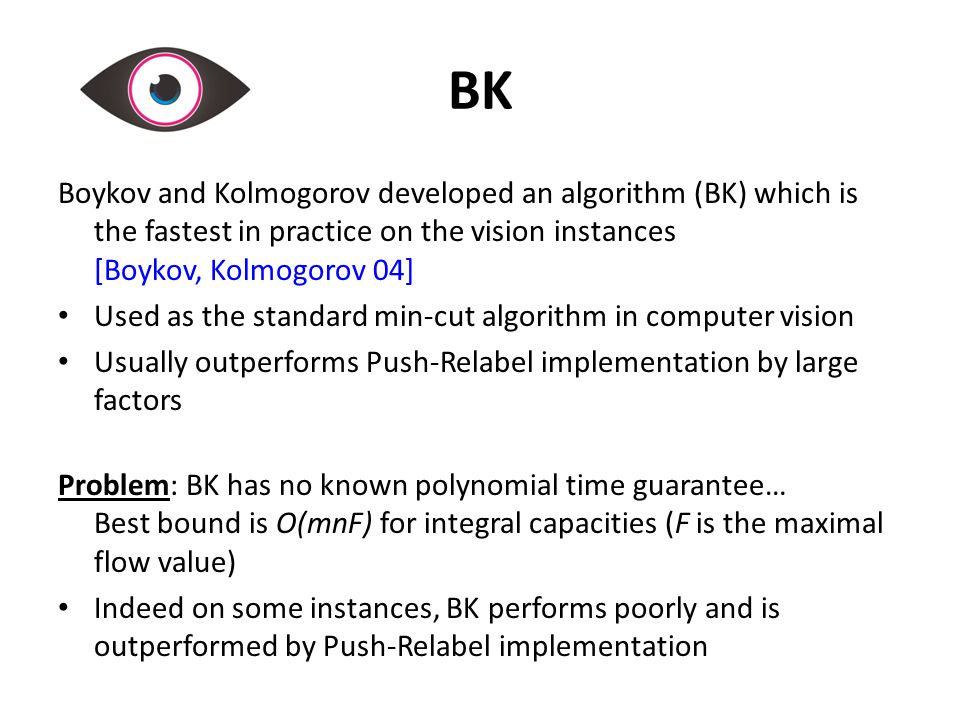 BK Boykov and Kolmogorov developed an algorithm (BK) which is the fastest in practice on the vision instances [Boykov, Kolmogorov 04] Used as the standard min-cut algorithm in computer vision Usually outperforms Push-Relabel implementation by large factors Problem: BK has no known polynomial time guarantee… Best bound is O(mnF) for integral capacities (F is the maximal flow value) Indeed on some instances, BK performs poorly and is outperformed by Push-Relabel implementation