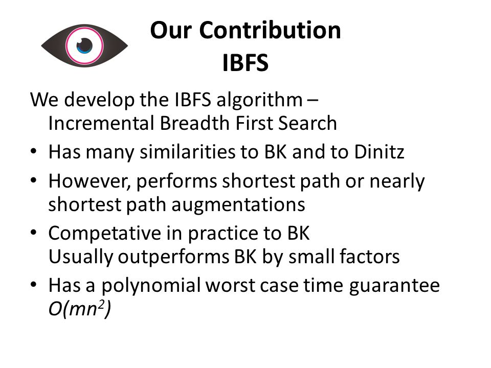 Our Contribution IBFS We develop the IBFS algorithm – Incremental Breadth First Search Has many similarities to BK and to Dinitz However, performs shortest path or nearly shortest path augmentations Competative in practice to BK Usually outperforms BK by small factors Has a polynomial worst case time guarantee O(mn 2 )
