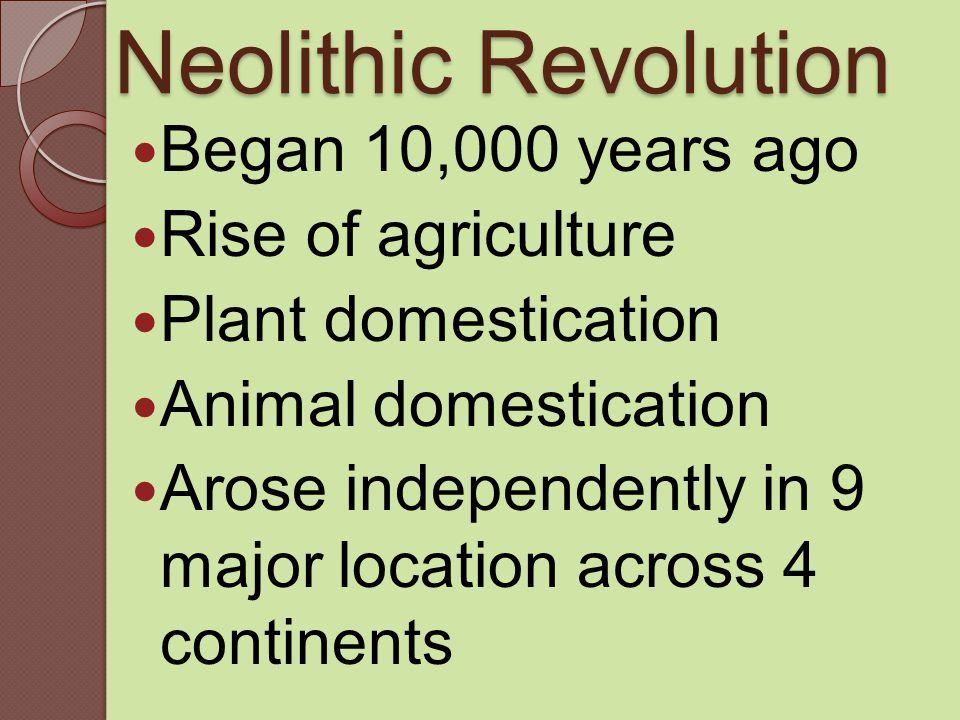 Neolithic Revolution Began 10,000 years ago Rise of agriculture Plant domestication Animal domestication Arose independently in 9 major location across 4 continents