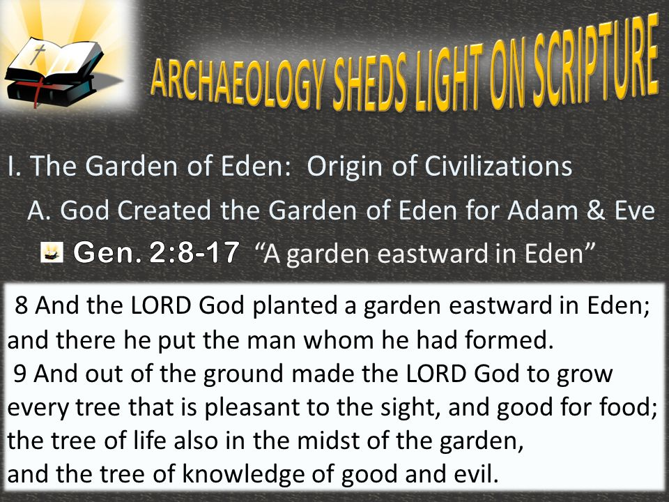 10 8 And the LORD God planted a garden eastward in Eden; and there he put the man whom he had formed. 9 And out of the ground made the LORD God to gro