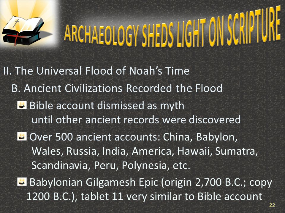 II. The Universal Flood of Noah's Time B. Ancient Civilizations Recorded the Flood Bible account dismissed as myth until other ancient records were di