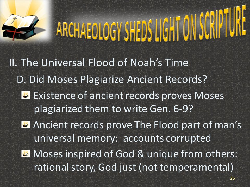 II. The Universal Flood of Noah's Time D. Did Moses Plagiarize Ancient Records? Existence of ancient records proves Moses plagiarized them to write Ge