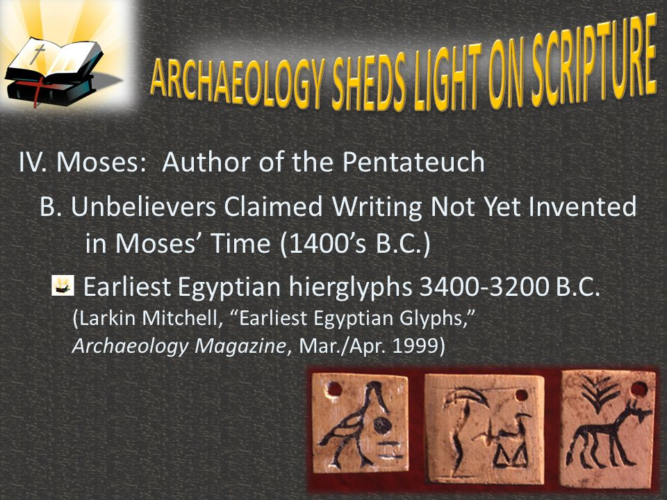IV. Moses: Author of the Pentateuch B. Unbelievers Claimed Writing Not Yet Invented in Moses' Time (1400's B.C.) Earliest Egyptian hierglyphs 3400-320