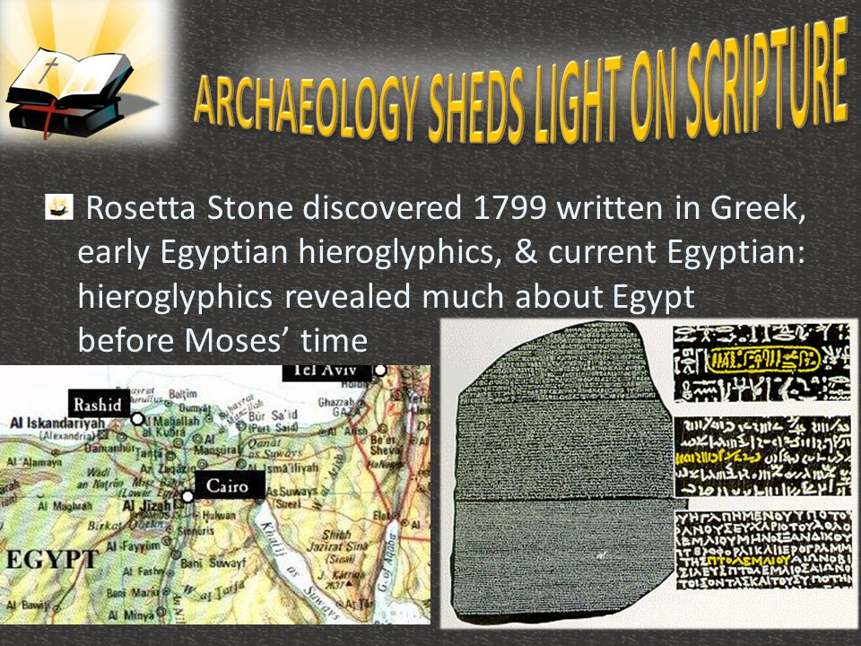 Rosetta Stone discovered 1799 written in Greek, early Egyptian hieroglyphics, & current Egyptian: hieroglyphics revealed much about Egypt before Moses