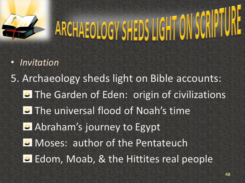 Invitation 5. Archaeology sheds light on Bible accounts: The Garden of Eden: origin of civilizations The universal flood of Noah's time Abraham's jour