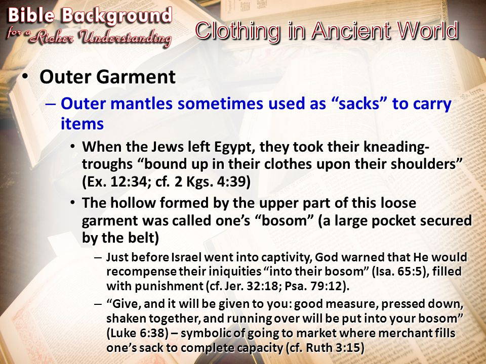 Outer Garment Outer Garment – Outer mantles sometimes used as sacks to carry items When the Jews left Egypt, they took their kneading- troughs bound up in their clothes upon their shoulders (Ex.