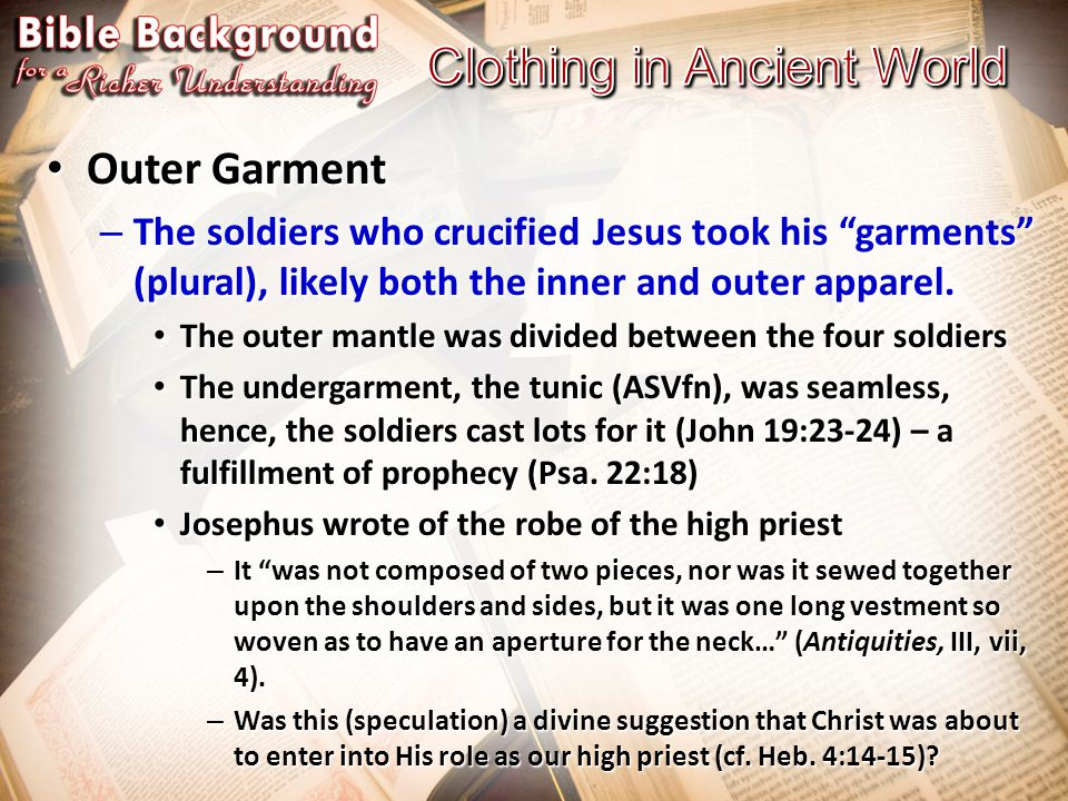 Outer Garment Outer Garment – The soldiers who crucified Jesus took his garments (plural), likely both the inner and outer apparel.