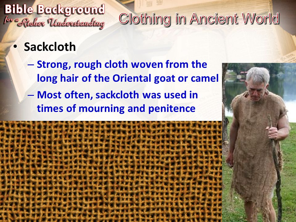 Sackcloth Sackcloth – Strong, rough cloth woven from the long hair of the Oriental goat or camel – Most often, sackcloth was used in times of mourning and penitence