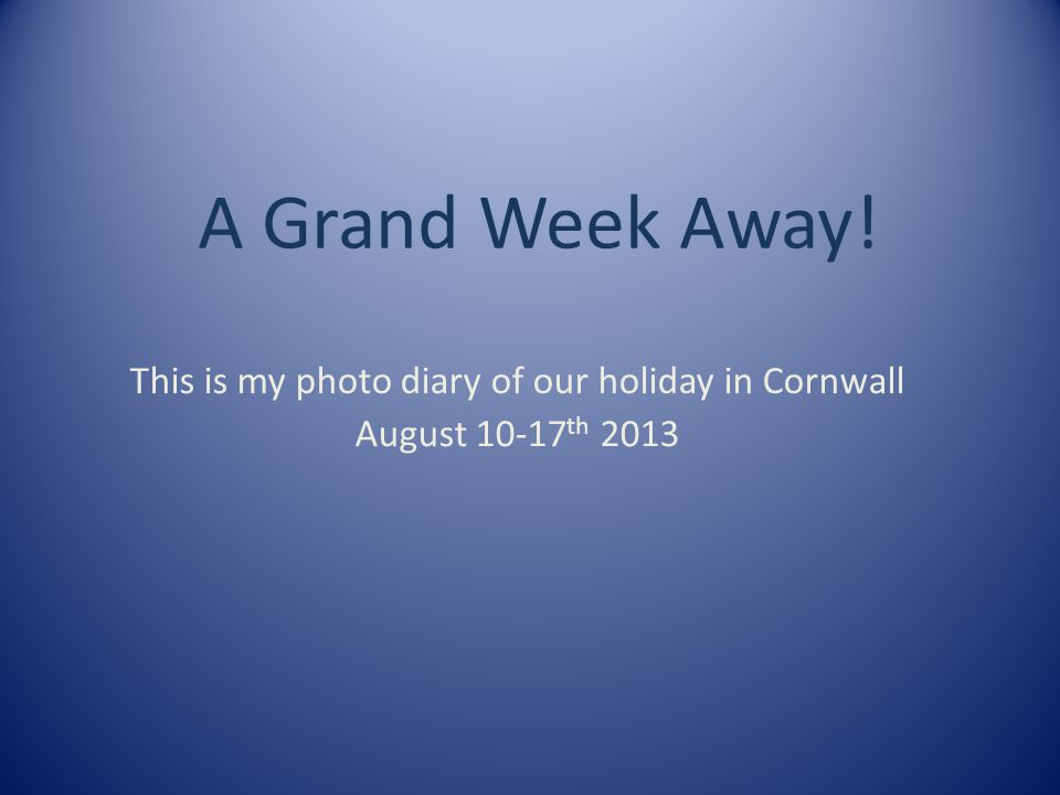 A Grand Week Away! This is my photo diary of our holiday in Cornwall August 10-17 th 2013