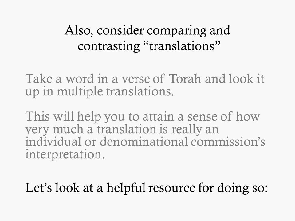 Also, consider comparing and contrasting translations Take a word in a verse of Torah and look it up in multiple translations.