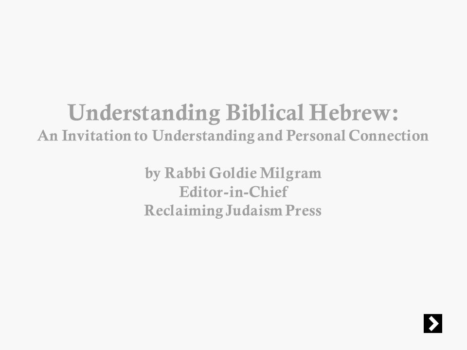 Understanding Biblical Hebrew: An Invitation to Understanding and Personal Connection by Rabbi Goldie Milgram Editor-in-Chief Reclaiming Judaism Press