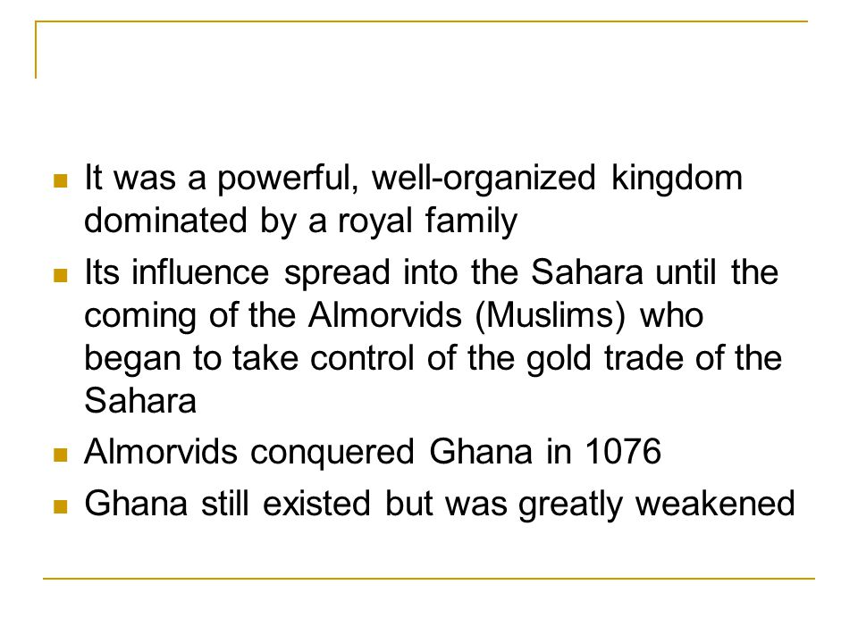 It was a powerful, well-organized kingdom dominated by a royal family Its influence spread into the Sahara until the coming of the Almorvids (Muslims) who began to take control of the gold trade of the Sahara Almorvids conquered Ghana in 1076 Ghana still existed but was greatly weakened