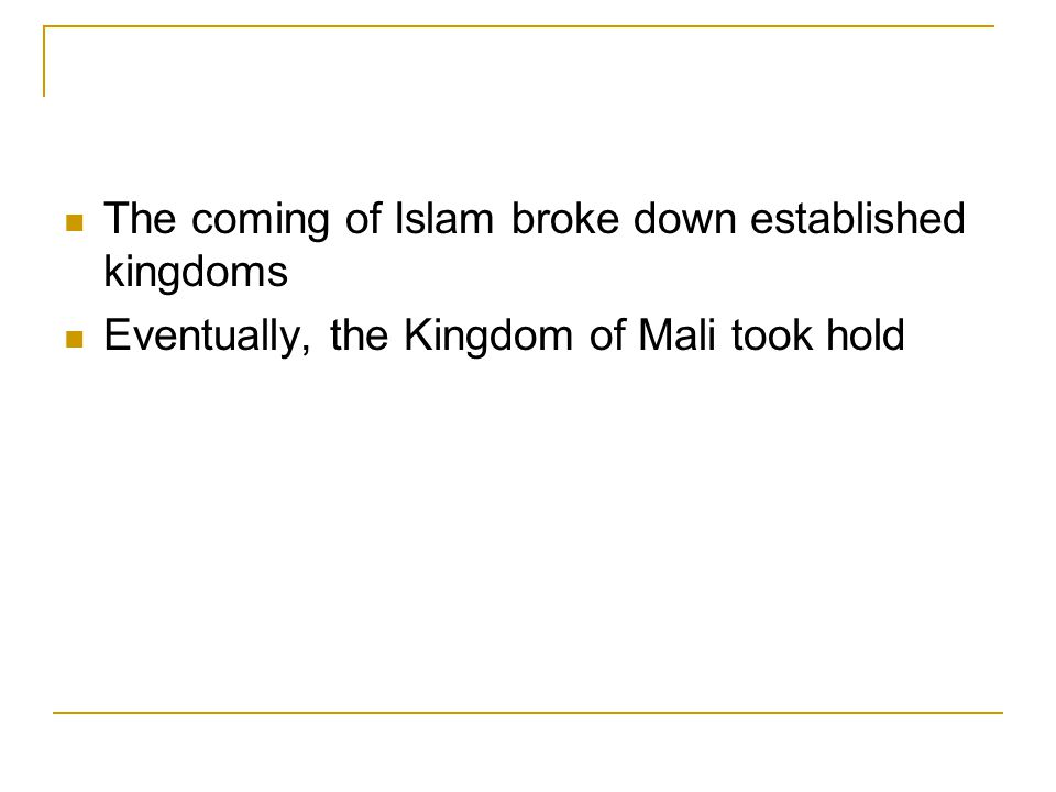 The coming of Islam broke down established kingdoms Eventually, the Kingdom of Mali took hold
