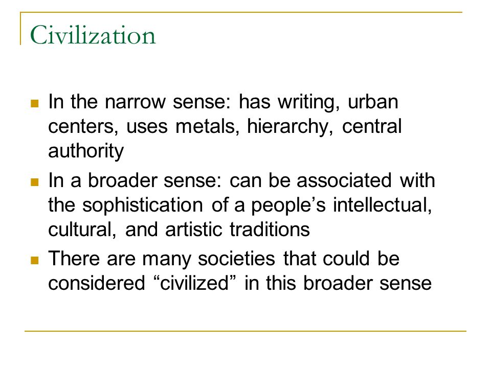 Civilization In the narrow sense: has writing, urban centers, uses metals, hierarchy, central authority In a broader sense: can be associated with the sophistication of a people's intellectual, cultural, and artistic traditions There are many societies that could be considered civilized in this broader sense