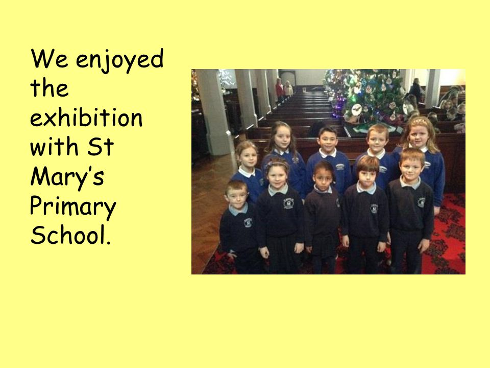 We enjoyed the exhibition with St Mary's Primary School.