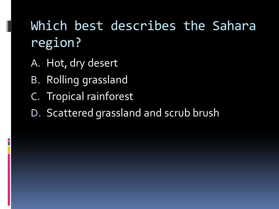 Which best describes the Sahara region. A. Hot, dry desert B.
