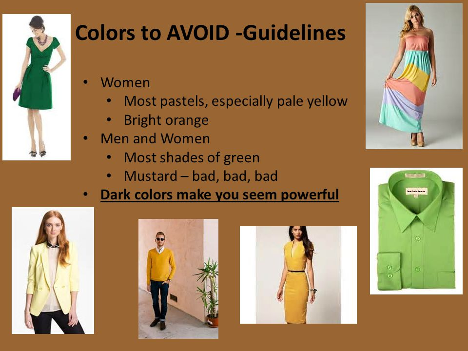 Colors to AVOID -Guidelines Women Most pastels, especially pale yellow Bright orange Men and Women Most shades of green Mustard – bad, bad, bad Dark colors make you seem powerful