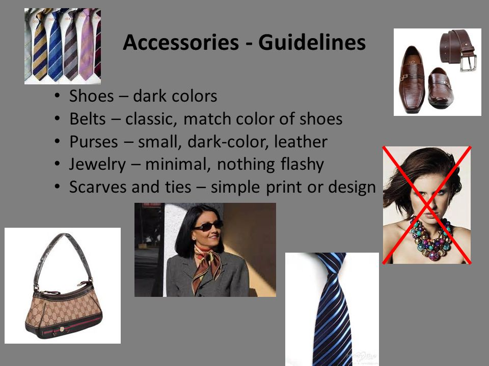 Accessories - Guidelines Shoes – dark colors Belts – classic, match color of shoes Purses – small, dark-color, leather Jewelry – minimal, nothing flashy Scarves and ties – simple print or design