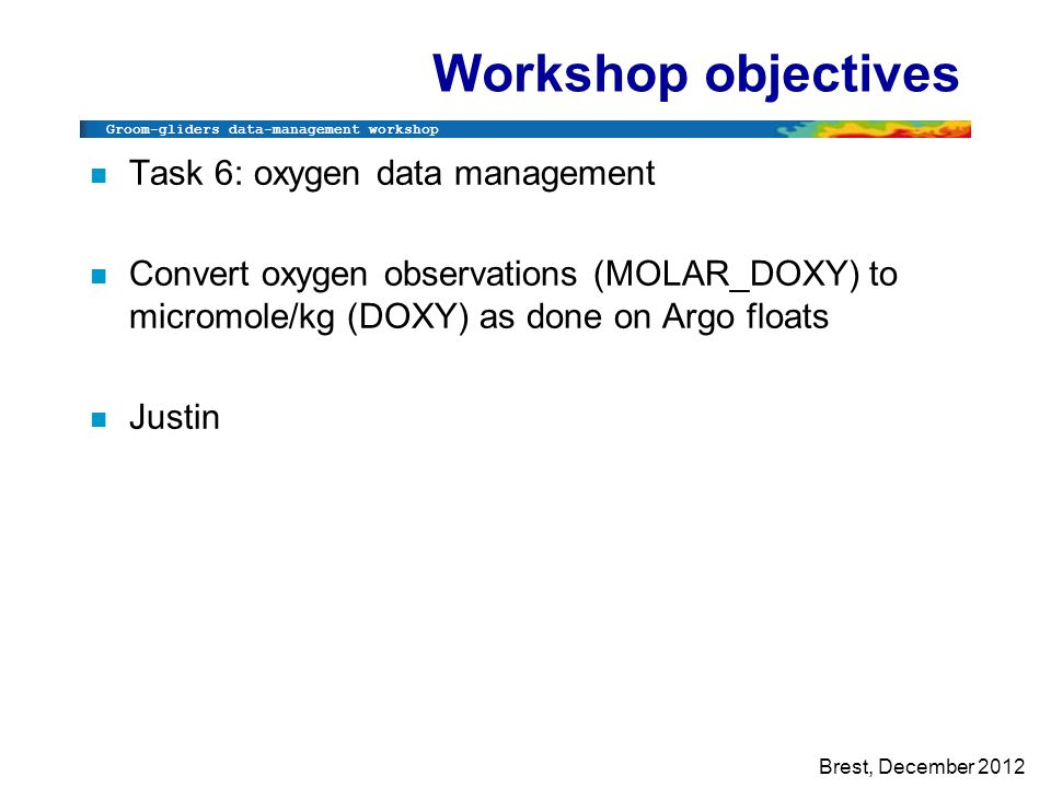 Groom-gliders data-management workshop Brest, December 2012 Workshop objectives n Task 6: oxygen data management n Convert oxygen observations (MOLAR_