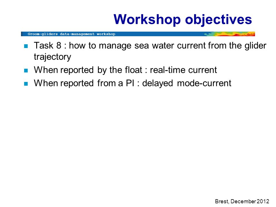 Groom-gliders data-management workshop Brest, December 2012 Workshop objectives n Task 8 : how to manage sea water current from the glider trajectory