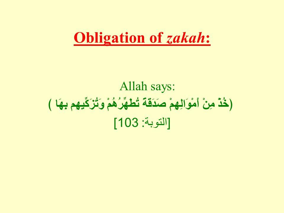 Obligation of zakah: Allah says: ﴿خُذْ مِنْ أَمْوَالِهِمْ صَدَقَةً تُطَهِّرُهُمْ وَتُزَكِّيهِم بِهَا ﴾ [ التوبة : 103]