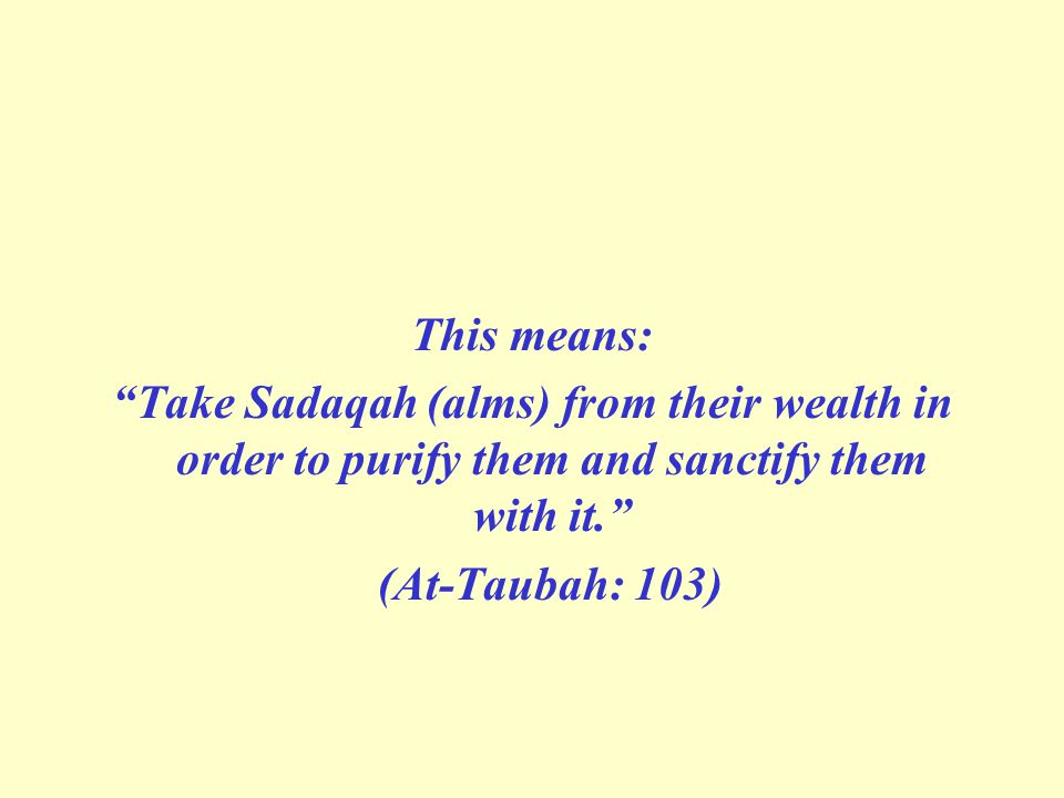This means: Take Sadaqah (alms) from their wealth in order to purify them and sanctify them with it. (At-Taubah: 103)