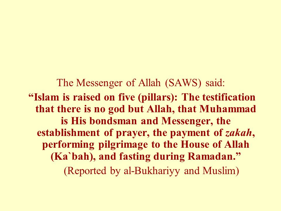 The Messenger of Allah (SAWS) said: Islam is raised on five (pillars): The testification that there is no god but Allah, that Muhammad is His bondsman and Messenger, the establishment of prayer, the payment of zakah, performing pilgrimage to the House of Allah (Ka`bah), and fasting during Ramadan. (Reported by al-Bukhariyy and Muslim)