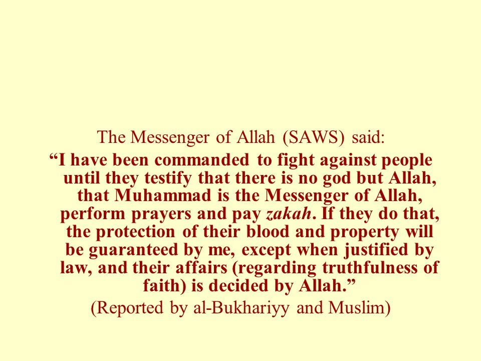 The Messenger of Allah (SAWS) said: I have been commanded to fight against people until they testify that there is no god but Allah, that Muhammad is the Messenger of Allah, perform prayers and pay zakah.