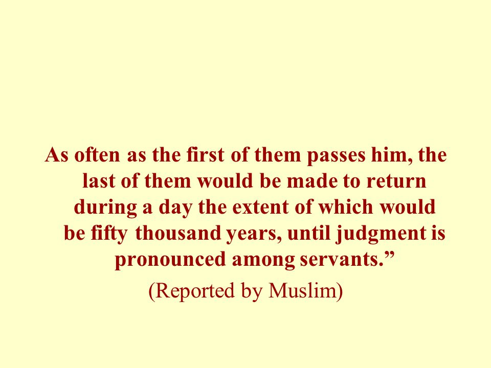 As often as the first of them passes him, the last of them would be made to return during a day the extent of which would be fifty thousand years, until judgment is pronounced among servants. (Reported by Muslim)