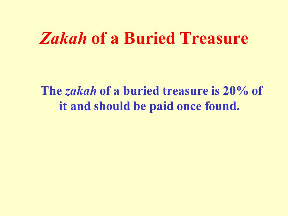 Zakah of a Buried Treasure The zakah of a buried treasure is 20% of it and should be paid once found.