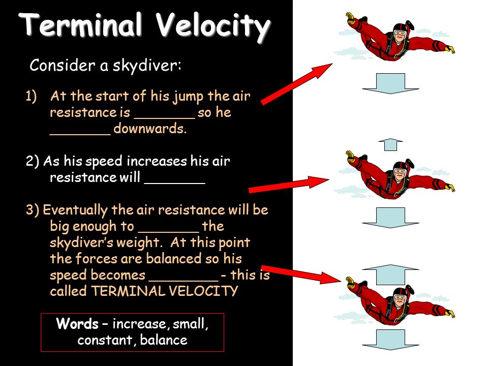 21/04/2015 Terminal Velocity Consider a skydiver: 1)At the start of his jump the air resistance is _______ so he _______ downwards.