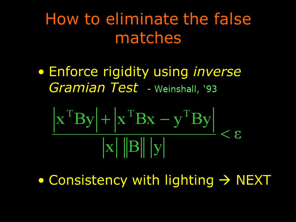 How to eliminate the false matches Enforce rigidity using inverse Gramian Test - Weinshall, '93 Consistency with lighting  NEXT