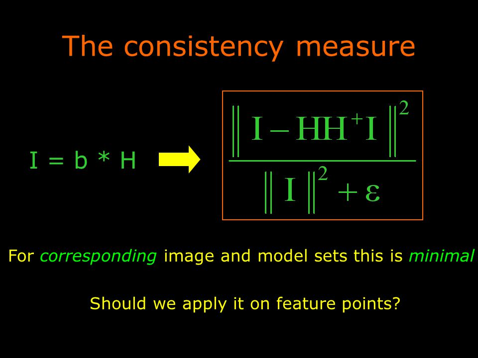 The consistency measure For corresponding image and model sets this is minimal I = b * H Should we apply it on feature points