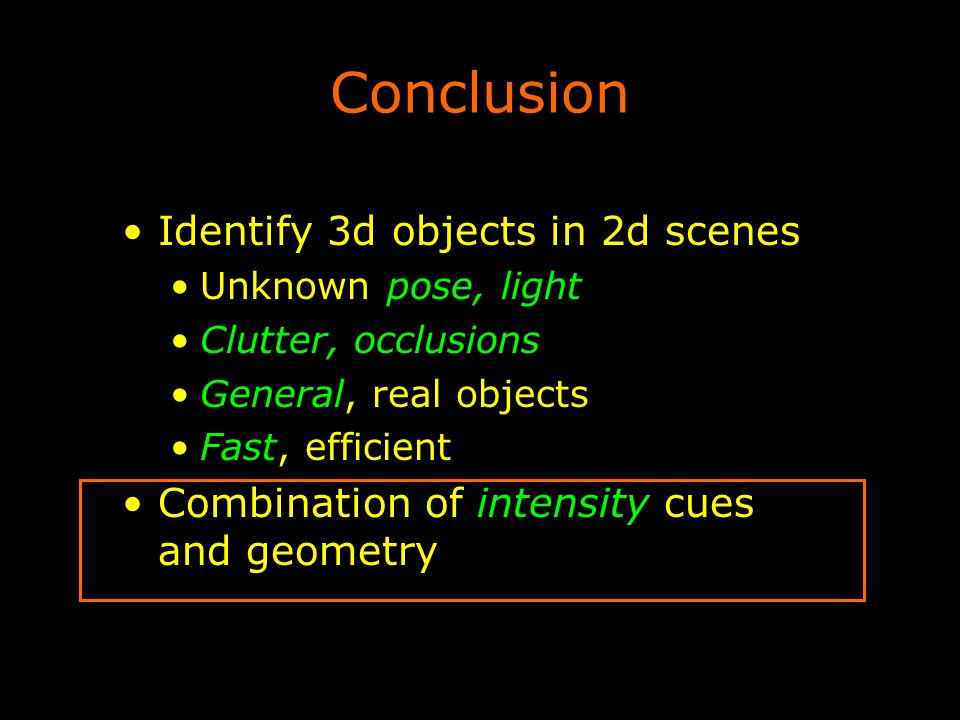 Conclusion Identify 3d objects in 2d scenes Unknown pose, light Clutter, occlusions General, real objects Fast, efficient Combination of intensity cue