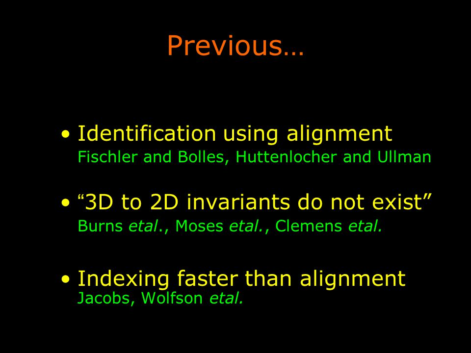 Previous… Identification using alignment Fischler and Bolles, Huttenlocher and Ullman 3D to 2D invariants do not exist Burns etal., Moses etal., Clemens etal.