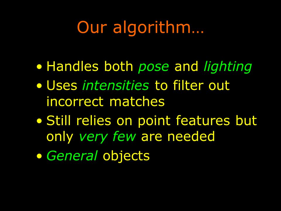 Our algorithm… Handles both pose and lighting Uses intensities to filter out incorrect matches Still relies on point features but only very few are needed General objects