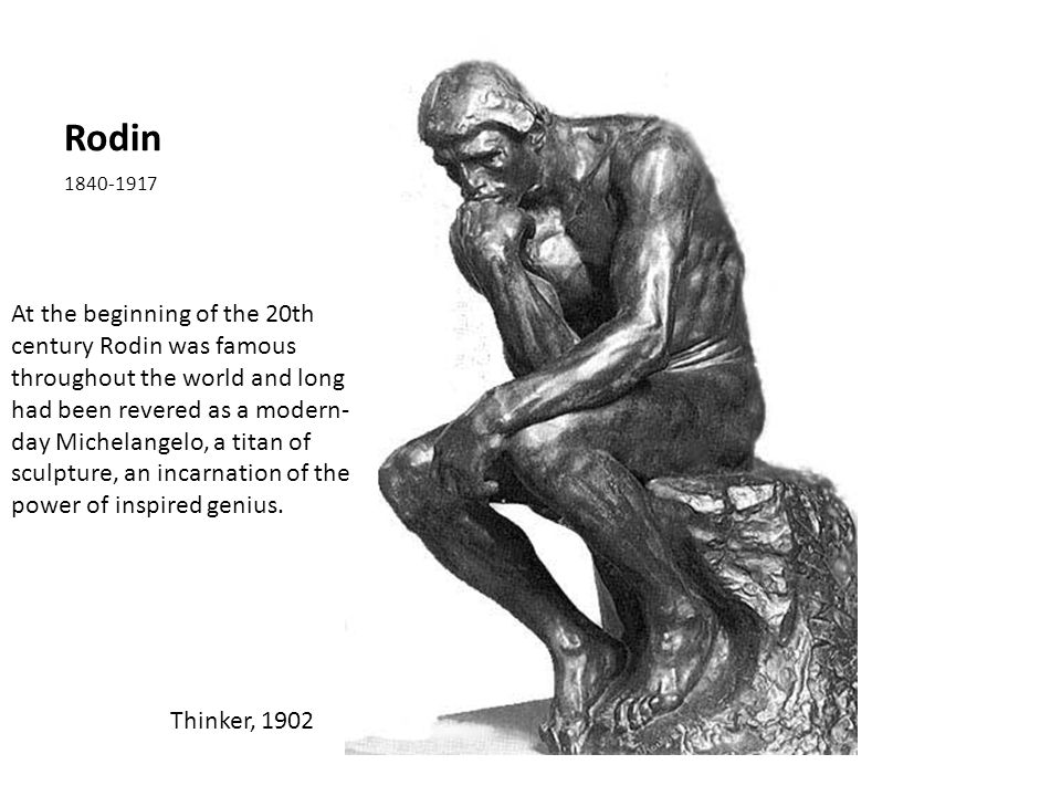 Rodin 1840-1917 Thinker, 1902 At the beginning of the 20th century Rodin was famous throughout the world and long had been revered as a modern- day Michelangelo, a titan of sculpture, an incarnation of the power of inspired genius.