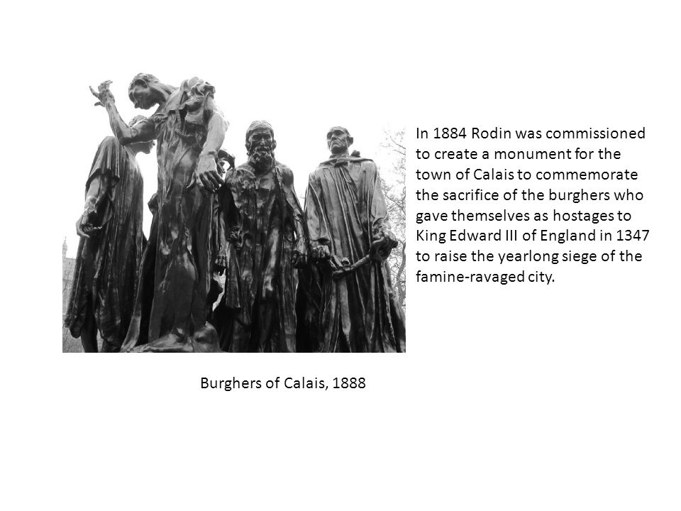 Burghers of Calais, 1888 In 1884 Rodin was commissioned to create a monument for the town of Calais to commemorate the sacrifice of the burghers who gave themselves as hostages to King Edward III of England in 1347 to raise the yearlong siege of the famine-ravaged city.