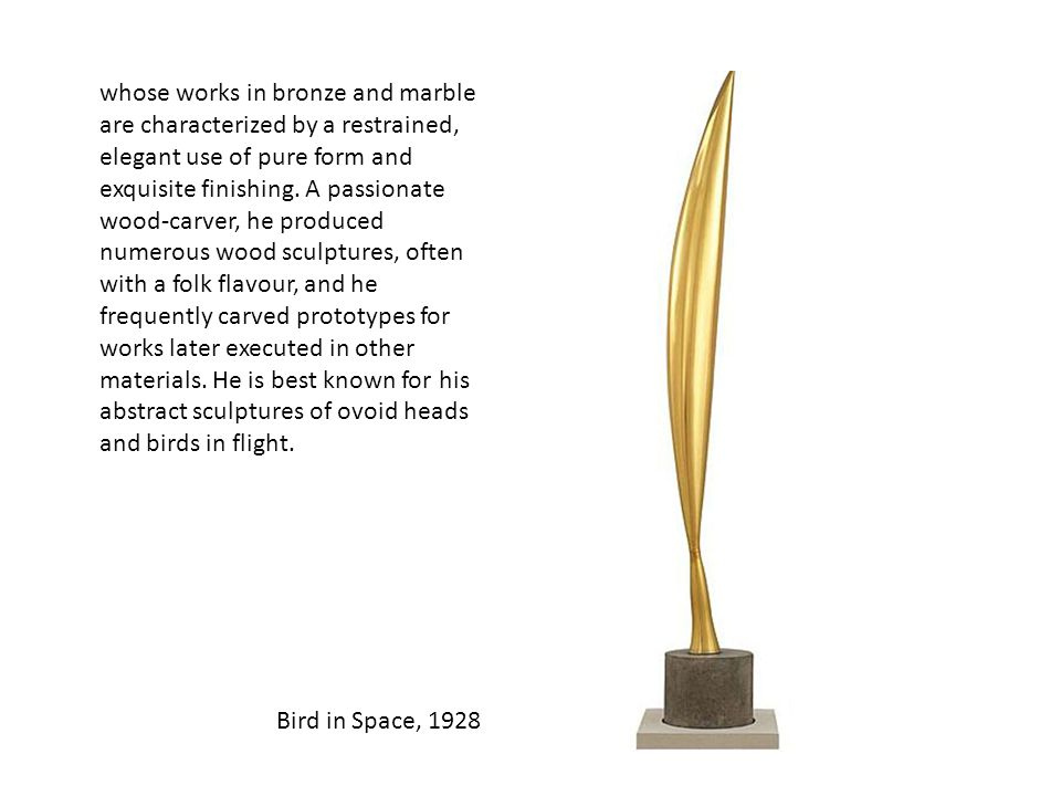 Bird in Space, 1928 whose works in bronze and marble are characterized by a restrained, elegant use of pure form and exquisite finishing. A passionate